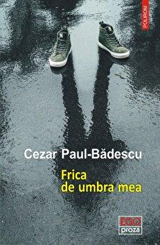 Frica de umbra mea/Cezar Paul-Badescu de la Polirom