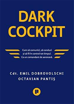 Dark Cockpit. Cum sa comunci, cum sa conduci sa fii in control tot timpul. Ca un comandant de aeronava./Emil Dobrovolschi, Octavian Pantis de la Publica