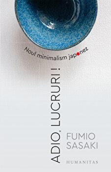 Adio, lucruri! Noul minimalism japonez/Fumio Sasaki de la Humanitas