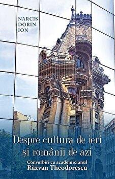 Despre cultura de ieri si romanii de azi. Convorbiri cu academicianul Razvan Theodorescu/Narcis Dorin Ion de la RAO