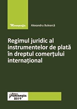 Regimul juridic al instrumentelor de plata in dreptul comertului international/Alexandru Bulearca de la Hamangiu