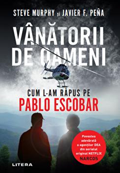 Vanatorii de oameni. Cum l-am rapus pe Pablo Escobar/Steve Murphy, Javier F. Pena de la Litera