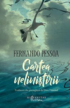 Cartea nelinistirii. Compusa de Bernardo Soares, ajutor de contabil in orasul Lisabona/Fernando Pessoa de la Humanitas Fiction