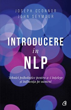 Introducere in NLP. Tehnici psihologice pentru a-i intelege si influenta pe oameni. Ed a II-a/Joseph OConnor, John Seymour de la Curtea Veche