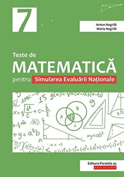 Teste de matematica pentru Simularea Evaluarii Nationale la clasa a VII-a/Anton Negrila, Maria Negrila de la Paralela 45