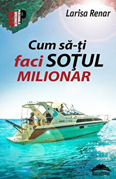 Cum sa-ti faci sotul milionar/Larisa Renar de la EuroPress Group