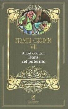 Fratii grimm vol.7 a fost odata…hans cel puternic/Fratii Grimm de la Cartea Romaneasca