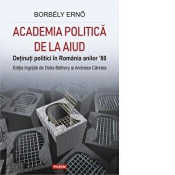 Academia politica de la Aiud. Detinuti politici in Romania anilor 80/Borbely Erno , Dalia Bathory , Andreea Carstea de la Polirom