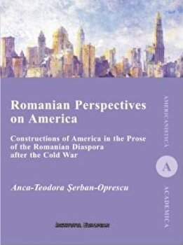 Romanian Perspectives on America. Constructions of America in the Prose of the Romanian Diaspora after the Cold War/Anca-Teodora Serban-Oprescu de la Economica