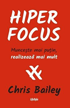 Hiperfocus. Munceste mai putin, realizeaza mai mult/Chris Bailey de la Lifestyle Publishing