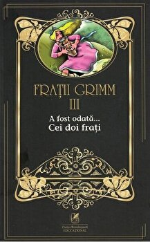Fratii grimm vol.3 a fost odata…cei doi frati/Fratii Grimm de la Cartea Romaneasca