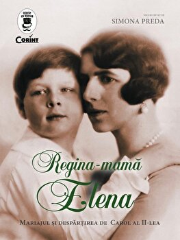 Regina – Mama Elena. Mariajul si despartirea de Carol al II-lea/Simona Preda de la Corint