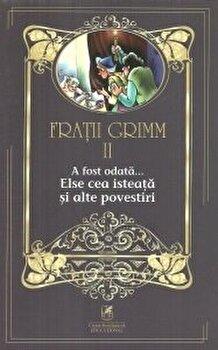 Fratii grimm vol.2 a fost odata…else cea isteata si alte povestiri/Fratii Grimm de la Cartea Romaneasca