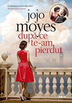 Dupa ce te-am pierdut – Cartea a doua din trilogia Inainte sa te cunosc/Jojo Moyes de la Litera