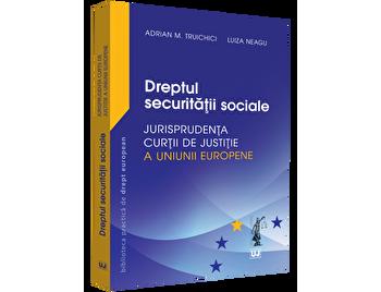 Dreptul securitatii sociale – Jurisprudenta Curtii de Justitie a Uniunii Europene si jurisprudenta nationala/Adrian M. Truichici, Luiza Neagu de la Universul Juridic