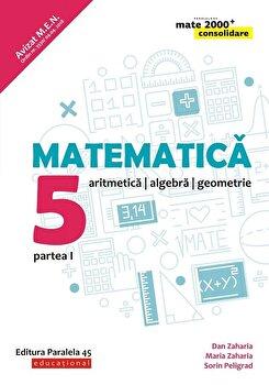 Matematica. Aritmetica, algebra, geometrie. Clasa a V-a. Consolidare. Partea I/Peligrad Sorin, Zaharia Dan, Zaharia Maria de la Paralela 45