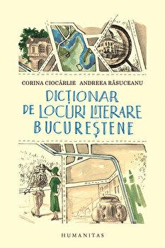 Dictionar de locuri literare bucurestene/Andreea Rasuceanu, Corina Ciocarlie