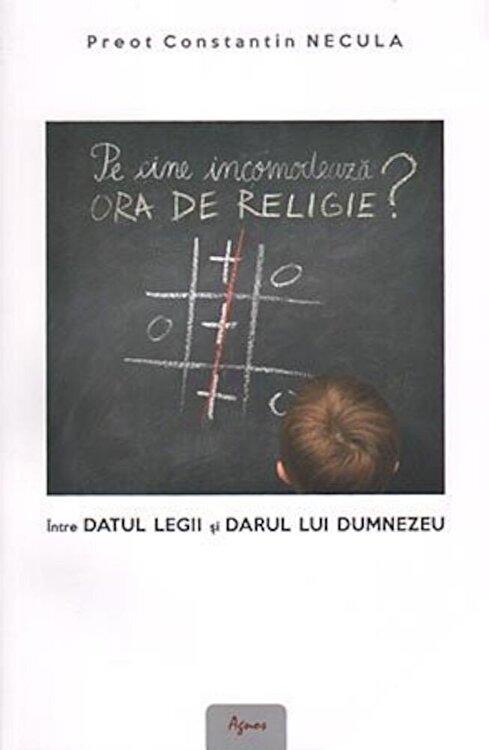 Coperta Carte Pe cine incomodeaza ora de religie' Intre datul legii si darul lui Dumnezeu