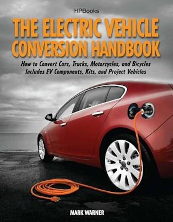 The Electric Vehicle Conversion Handbook: How to Convert Cars Trucks Motorcycles and Bicycles: Includes EV Components Kits and Project Vehicles Paperback