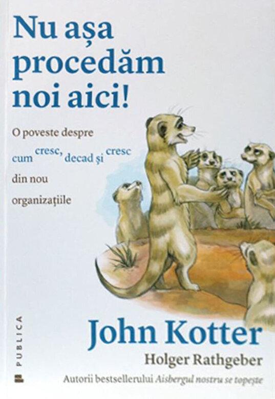 Holger Rathgeber, John P. Kotter - Nu asa procedam noi aici! O poveste despre cum cresc, decad si cresc din nou organizatiile -