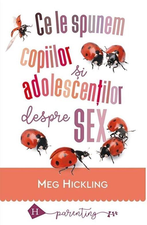 Meg Hickling - Ce le spunem copiilor si adolescentilor despre sex -