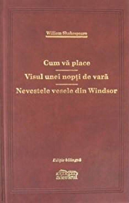 William Shakespeare - Cum va place. Nevestele vesele din Windsor. Visul unei nopti de vara -
