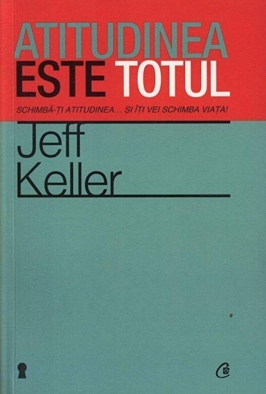 Jeff Keller - Atitudinea este totul. Schimba-ti atitudinea... si iti vei schimba viata! Editia a IV-a -
