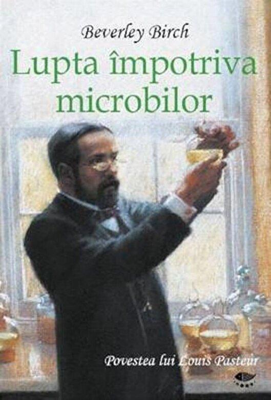 Birch Beverley - Lupta impotriva microbilor. Povestea lui Louis Pasteur -