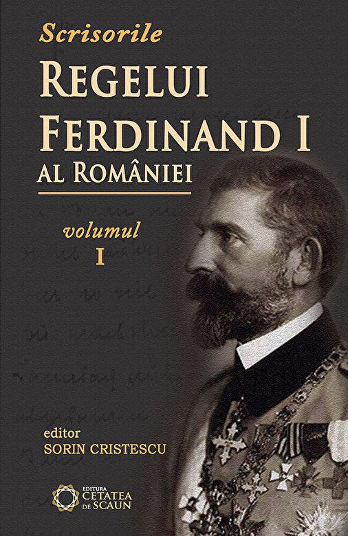 Sorin Cristescu - Scrisorile Regelui Ferdinand al Romaniei, Vol. I -