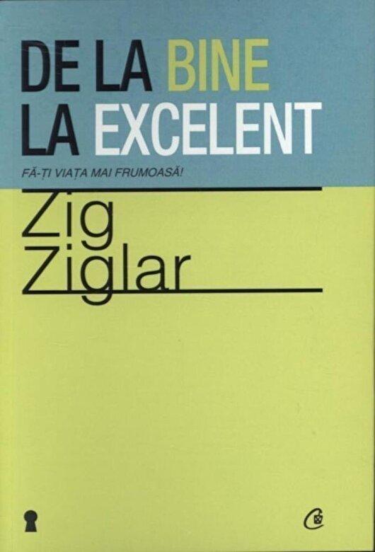 Zig Ziglar - De la bine la excelent. Fa-ti viata mai frumoasa! -