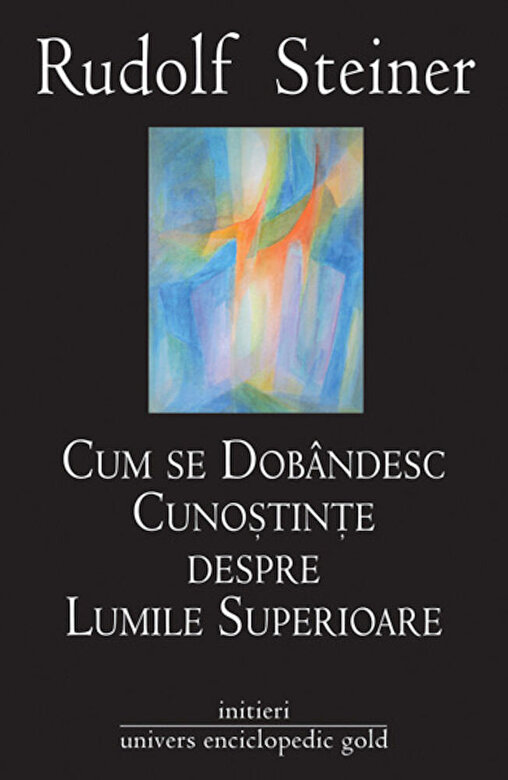 Rudolf Steiner - Cum se dobandesc cunostinte despre Lumile Superioare -