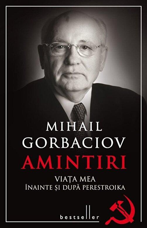 Mihail Gorbaciov - Amintiri. Viata mea inainte si dupa Perestroika -