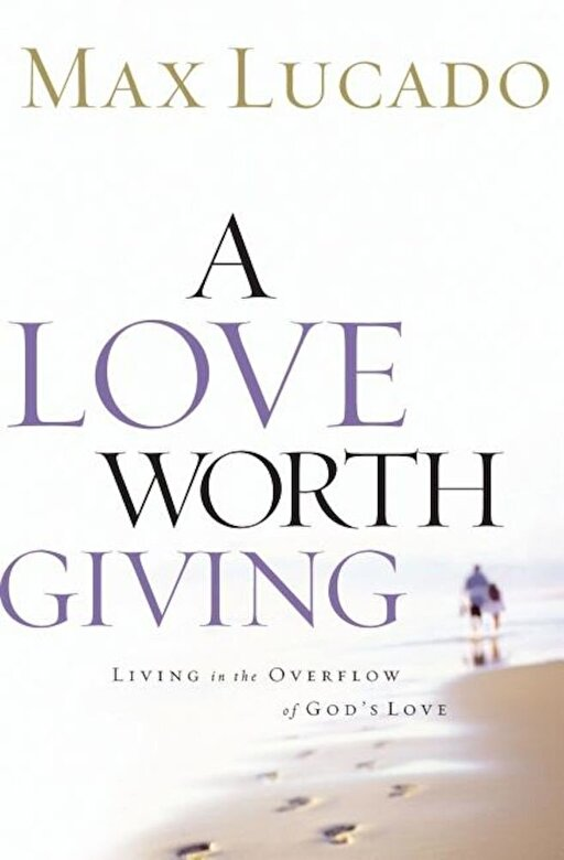 Max Lucado - A Love Worth Giving: Living in the Overflow of God's Love, Paperback -
