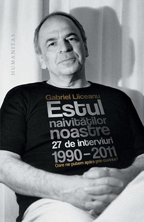 Gabriel Liiceanu - Estul naivitatilor noastre. 27 de interviuri, 1990-2011. Oare ne putem apara prin cuvinte? -