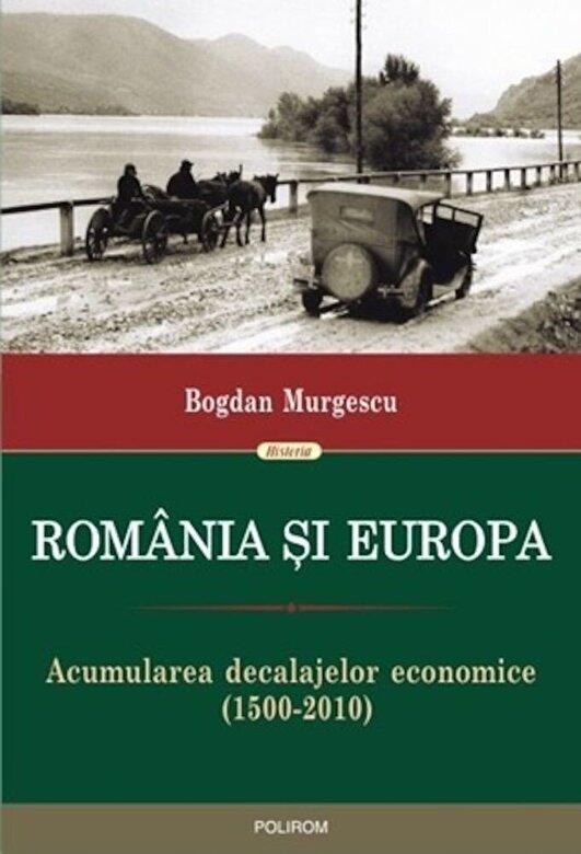 Bogdan Murgescu - Romania si Europa. Acumularea decalajelor economice (1500-2010) -