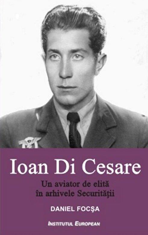 Daniel Focsa - Ioan Di Cesare. Un aviator de elita in arhivele Securitatii -