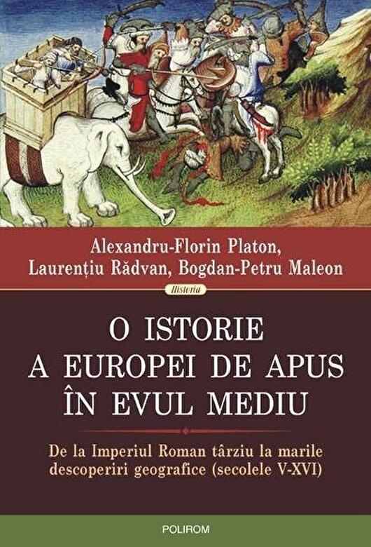 Alexandru-Florin Platon, Laurentiu Radvan, Bogdan-Petru Maleon - O istorie a Europei de Apus in Evul Mediu. De la Imperiul Roman tarziu la marile descoperiri geografice (secolele V-XVI) -