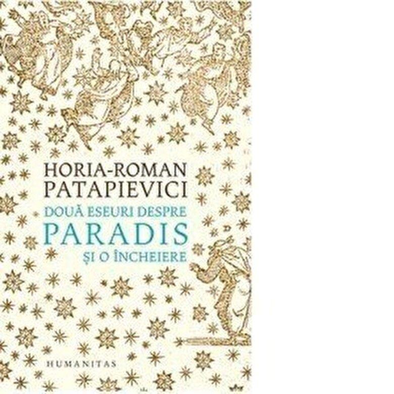 Horia-Roman Patapievici - Doua eseuri despre paradis si o incheiere -