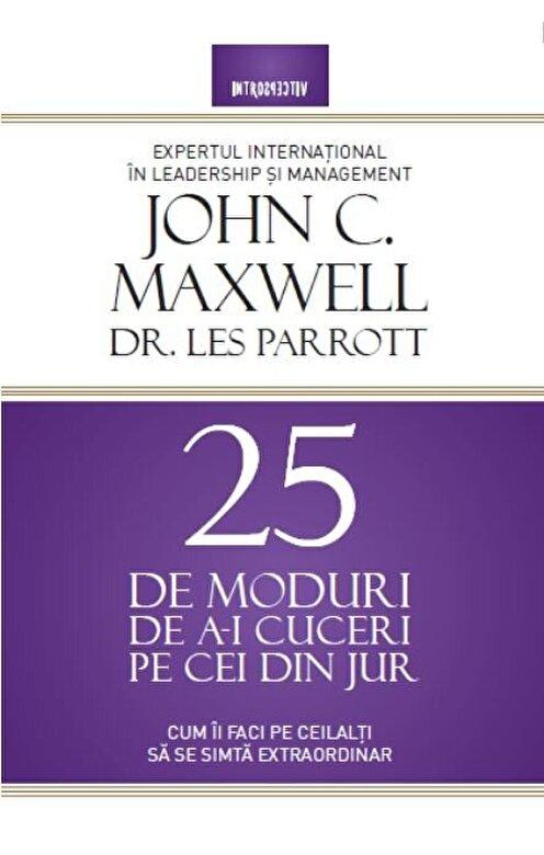 John C. Maxwell, Dr. Les Parrott - 25 de moduri de a-i cuceri pe cei din jur. Cum ii faci pe ceilalti sa se simta extraordinar! -