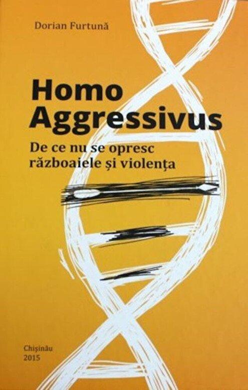 Dorian Furtuna - Homo Aggressivus: De ce nu se opresc razboaiele si violenta -