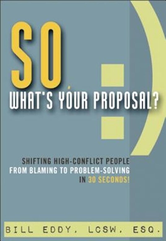 Bill Eddy - So, What's Your Proposal?: Shifting High-Conflict People from Blaming to Problem-Solving in 30 Seconds!, Paperback -