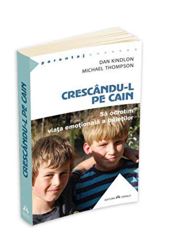 Dan Kindlon, Michael Thompson - Crescandu-l pe Cain. Sa ocrotim viata emotionala a baietilor -