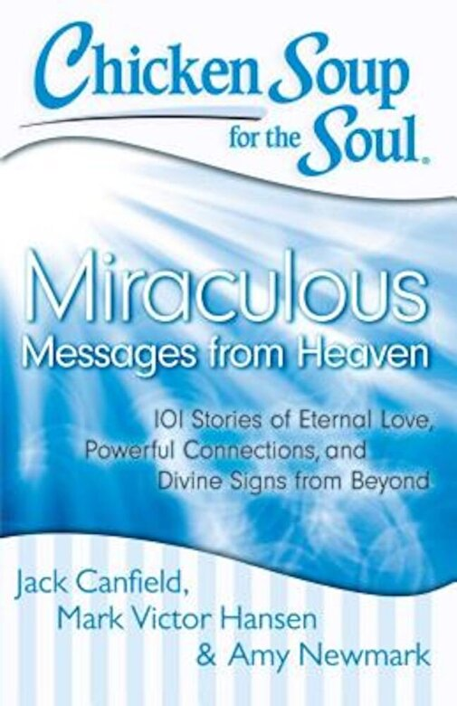 Jack Canfield - Chicken Soup for the Soul: Miraculous Messages from Heaven: 101 Stories of Eternal Love, Powerful Connections, and Divine Signs from Beyond, Paperback -
