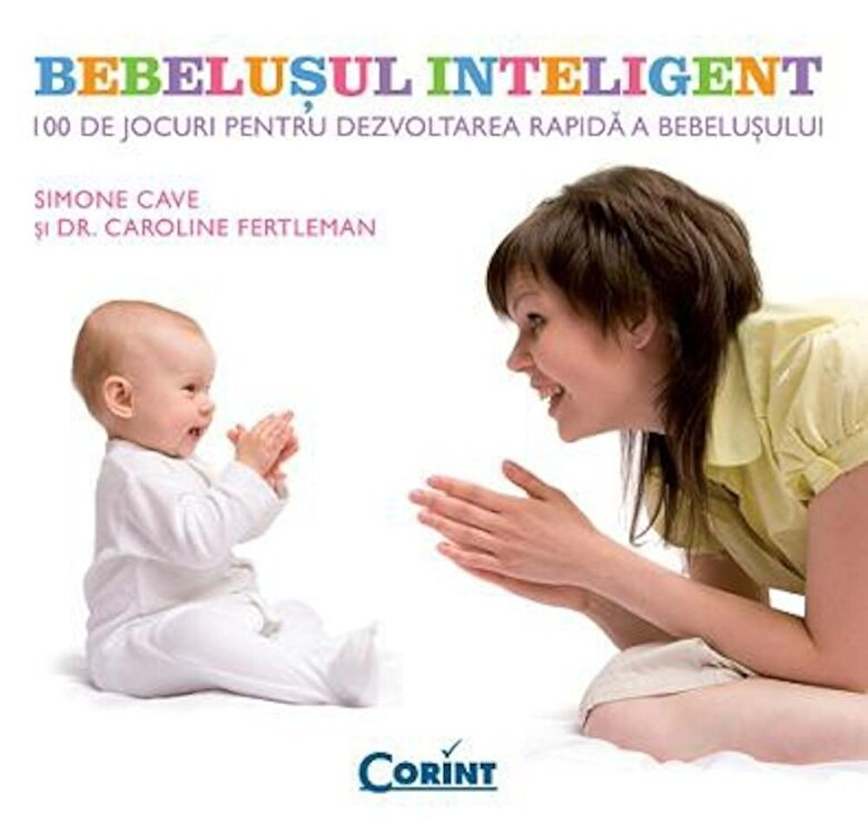 Simone Cave, Caroline Fertleman - Bebelusul inteligent. 100 de jocuri pentru dezvoltarea rapida a bebelusului -