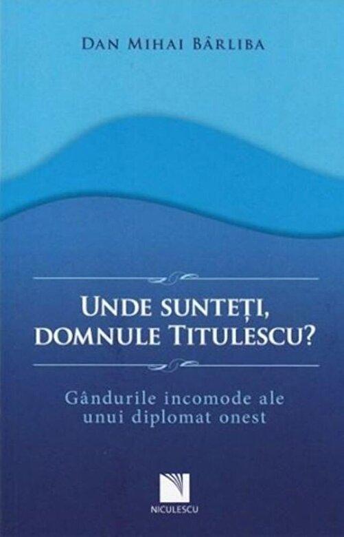 Dan Mihai Barliba - Unde sunteti, domnule Titulescu? Gandurile incomode ale unui diplomat onest -