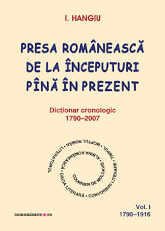 I. Hangiu - Presa romaneasca de la inceputuri pina in prezent. Dictionar cronologic 1790-2007 (Vol. I, 1790-1916) -