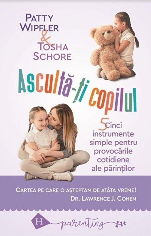 *** - Asculta-ti copilul: cinci instrumente simple pentru a face fata provocarilor cotidiene ale parintilor -