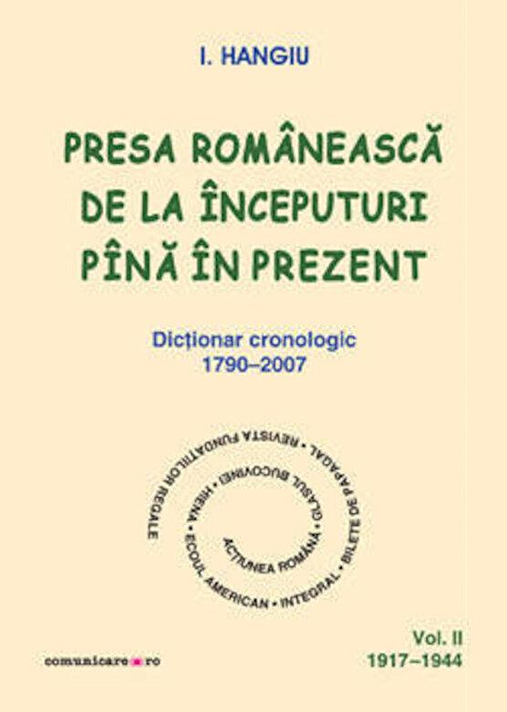 I. Hangiu - Presa romaneasca de la inceputuri pina in prezent. Dictionar cronologic 1790-2007 (Vol. II, 1917-1944) -