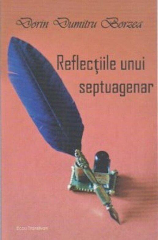 Dorin Dumitru Borzea - Reflectiile unui septuagenar -