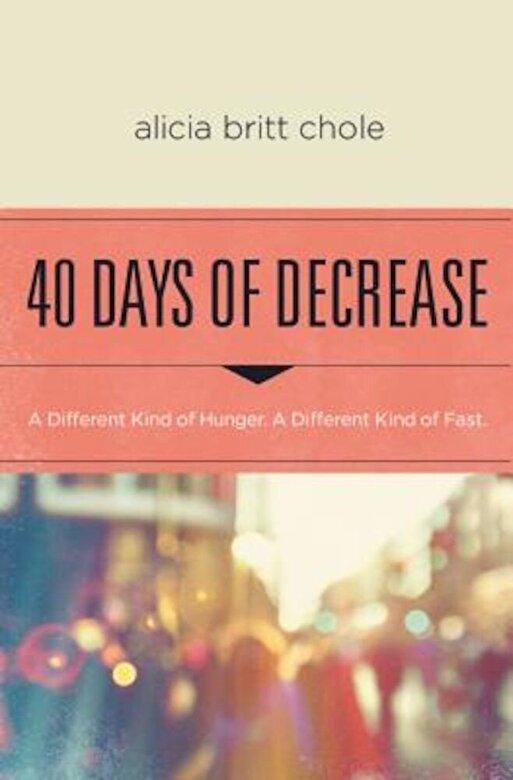 Alicia Britt Chole - 40 Days of Decrease: A Different Kind of Hunger. a Different Kind of Fast., Paperback -